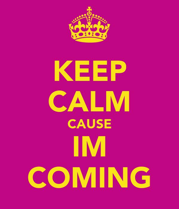 KEEP CALM CAUSE IM COMING