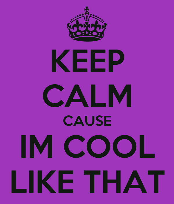 KEEP CALM CAUSE IM COOL LIKE THAT