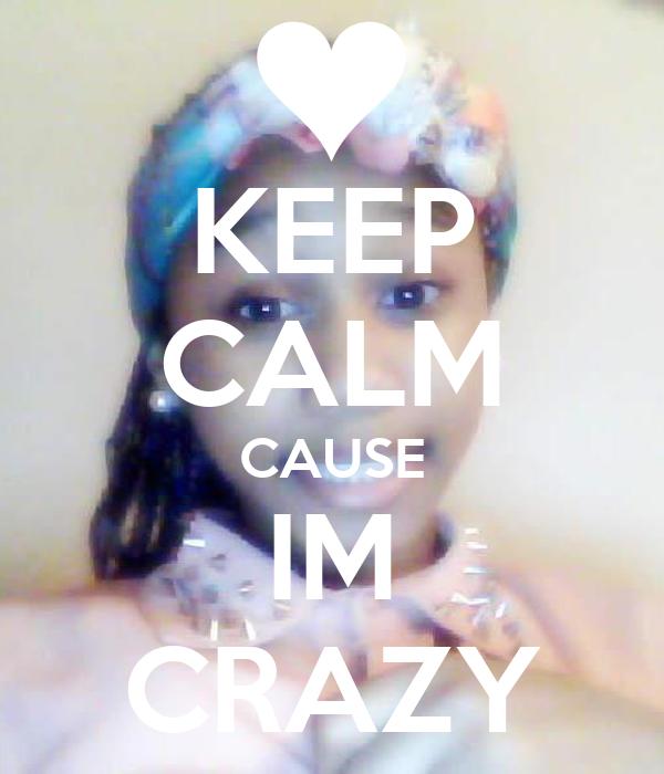 KEEP CALM CAUSE IM CRAZY