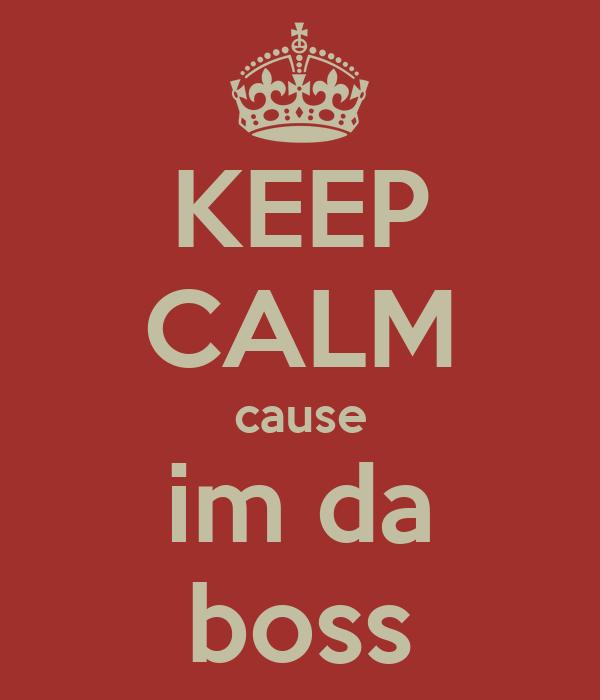 KEEP CALM cause im da boss