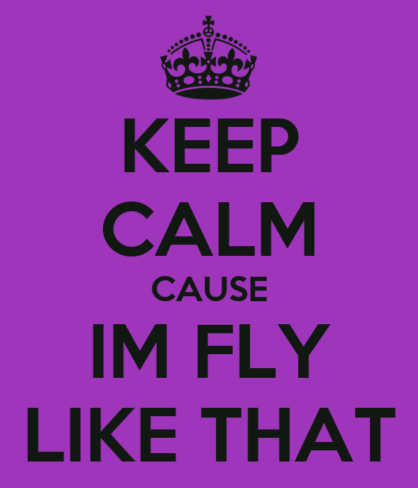 KEEP CALM CAUSE IM FLY LIKE THAT
