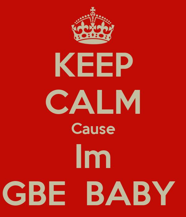 KEEP CALM Cause Im GBE  BABY
