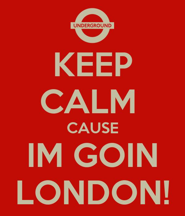 KEEP CALM  CAUSE IM GOIN LONDON!
