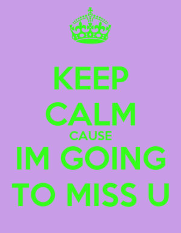 KEEP CALM CAUSE IM GOING TO MISS U