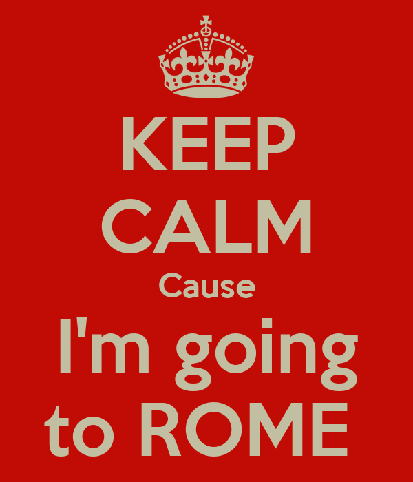 KEEP CALM Cause I'm going to ROME
