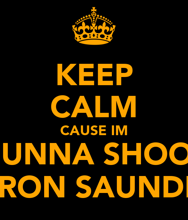 KEEP CALM CAUSE IM GUNNA SHOOT KIERON SAUNDERS