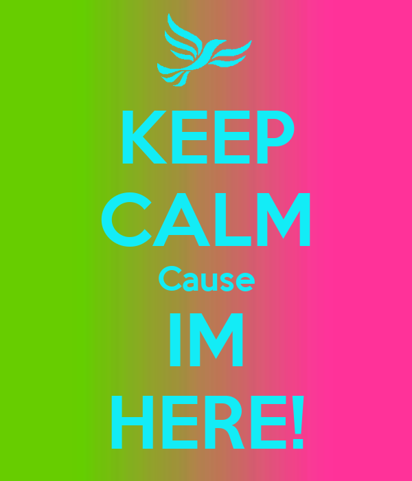 KEEP CALM Cause IM HERE!