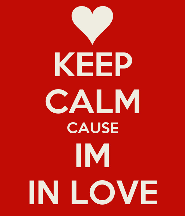 KEEP CALM CAUSE IM IN LOVE