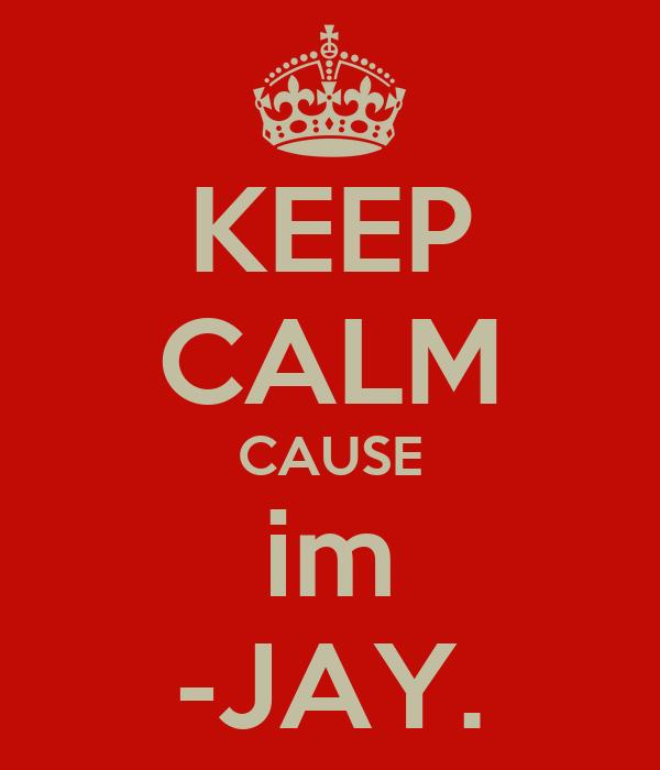 KEEP CALM CAUSE im -JAY.