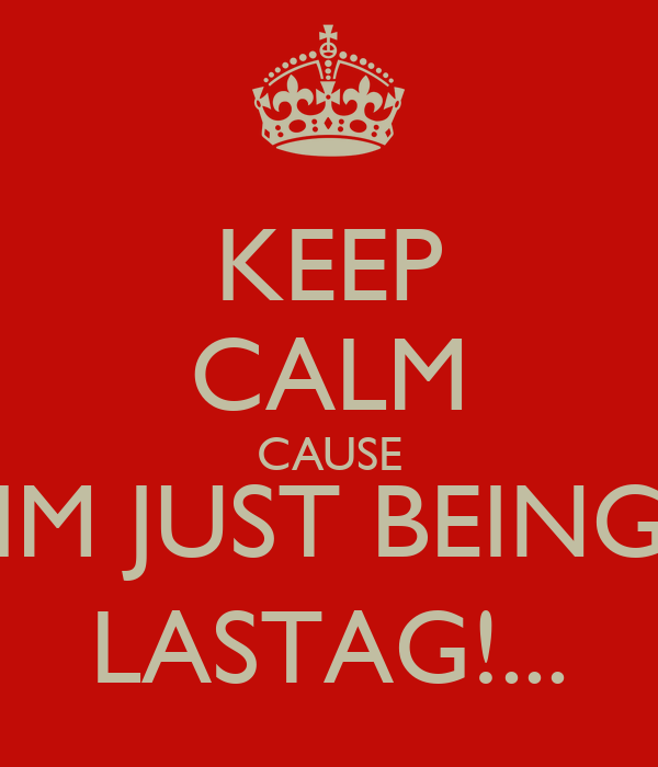 KEEP CALM CAUSE IM JUST BEING LASTAG!...