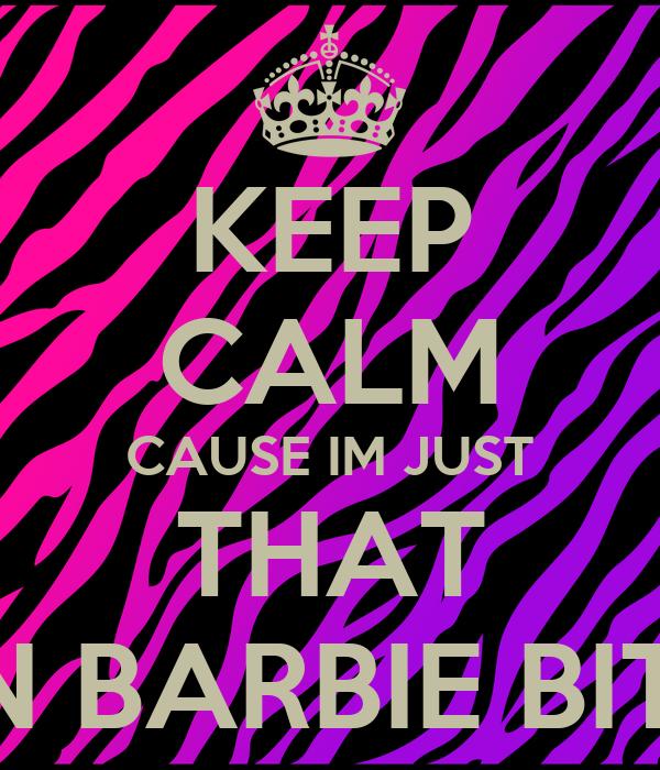 KEEP CALM CAUSE IM JUST THAT KEN BARBIE BITCH
