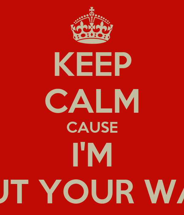 KEEP CALM CAUSE I'M OUT YOUR WAY