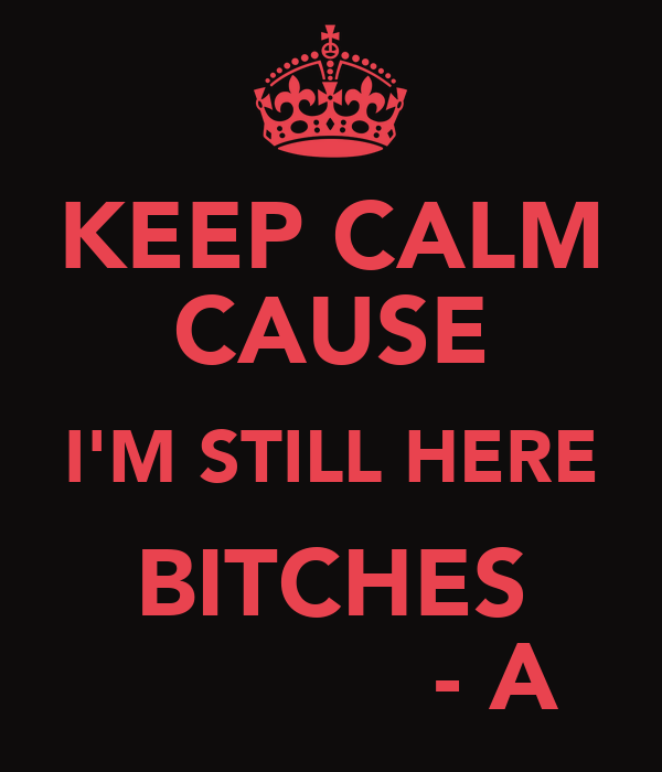 KEEP CALM CAUSE I'M STILL HERE BITCHES             - A