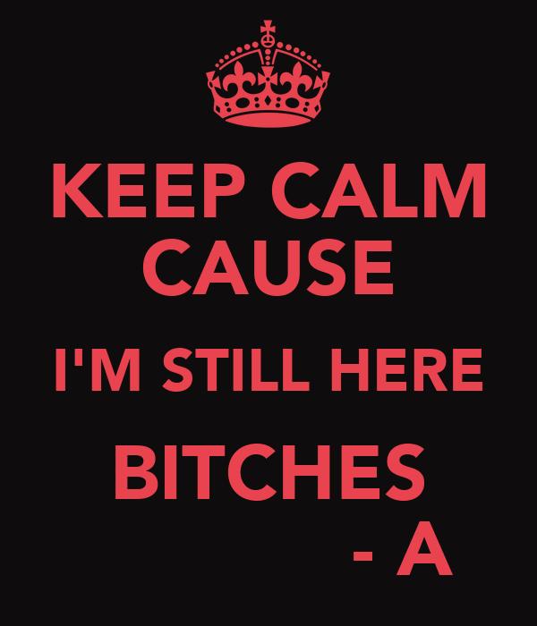 KEEP CALM CAUSE I'M STILL HERE BITCHES             - A