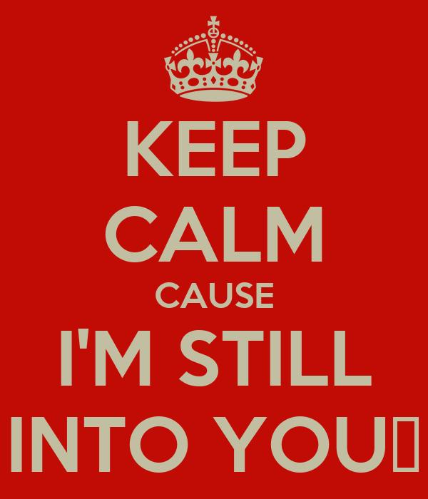 KEEP CALM CAUSE I'M STILL INTO YOU♥