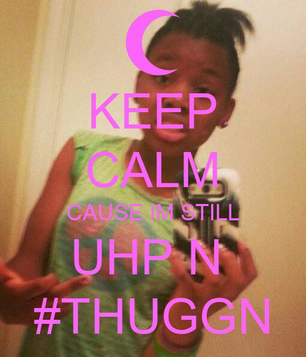 KEEP CALM CAUSE IM STILL UHP N  #THUGGN