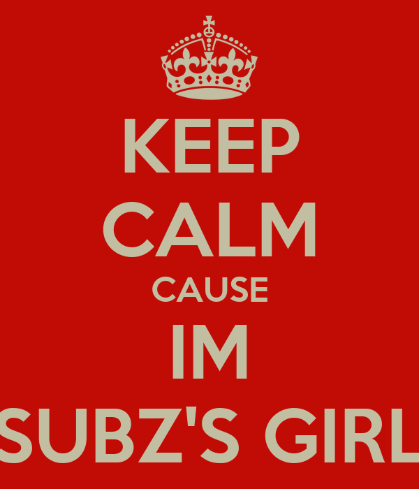 KEEP CALM CAUSE IM SUBZ'S GIRL