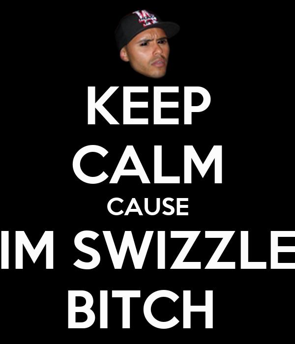 KEEP CALM CAUSE IM SWIZZLE BITCH