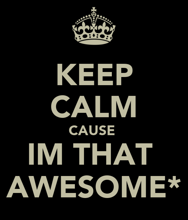 KEEP CALM CAUSE  IM THAT  AWESOME*