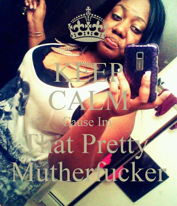 KEEP CALM Cause Im  That Pretty  Mutherfucker