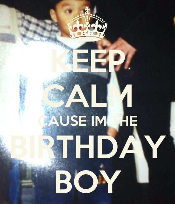 KEEP CALM CAUSE IM THE BIRTHDAY BOY