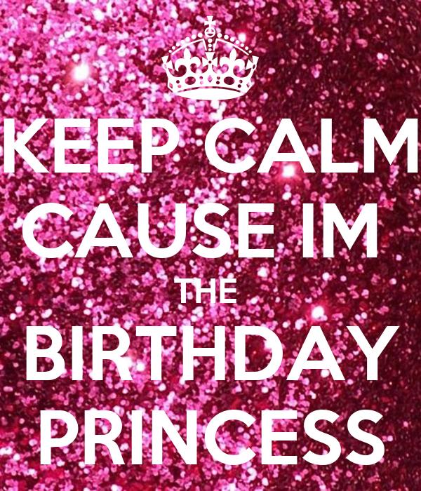 KEEP CALM CAUSE IM  THE  BIRTHDAY PRINCESS