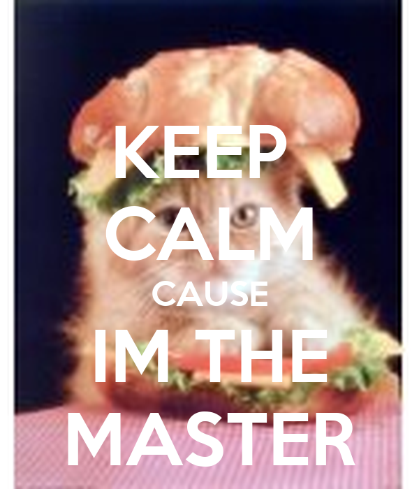KEEP  CALM CAUSE IM THE MASTER