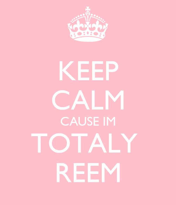 KEEP CALM CAUSE IM TOTALY  REEM