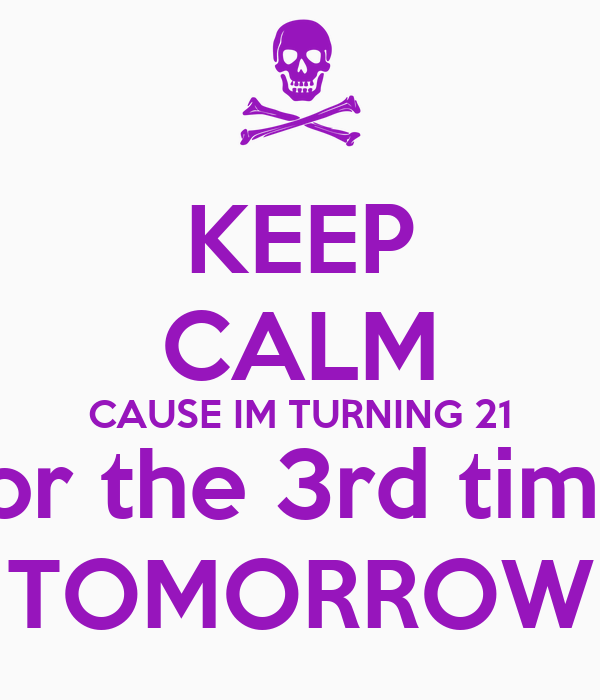 KEEP CALM CAUSE IM TURNING 21 for the 3rd time TOMORROW