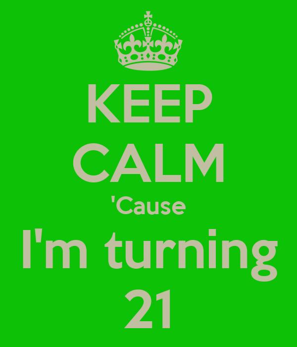 KEEP CALM 'Cause I'm turning 21