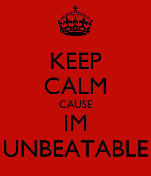 KEEP CALM CAUSE IM UNBEATABLE