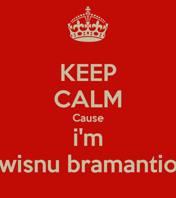 KEEP CALM Cause i'm wisnu bramantio