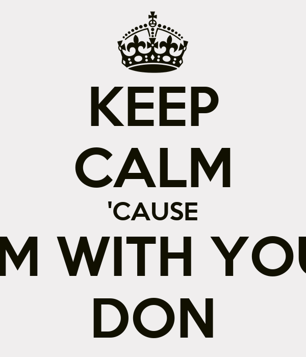 KEEP CALM 'CAUSE I'M WITH YOU DON
