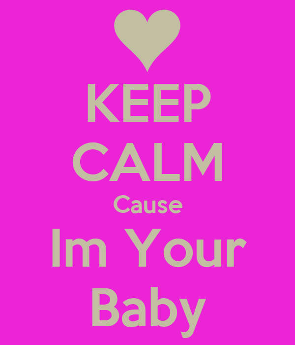 KEEP CALM Cause Im Your Baby