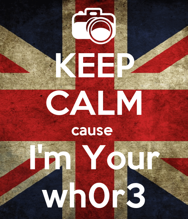 KEEP CALM cause  I'm Your wh0r3
