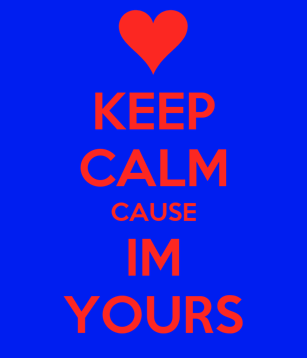 KEEP CALM CAUSE IM YOURS
