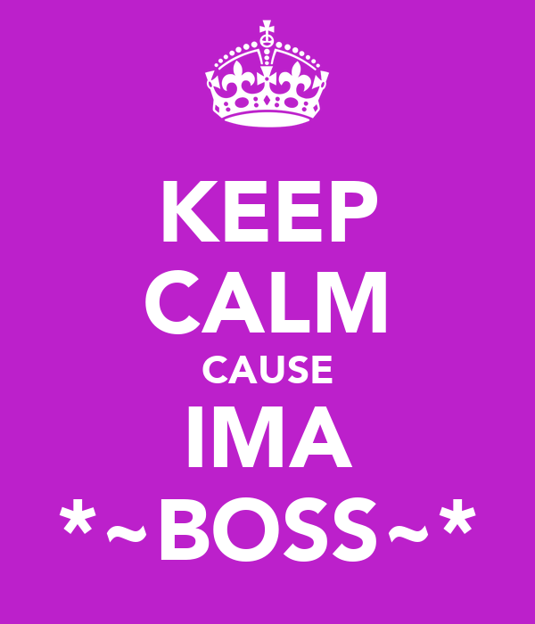 KEEP CALM CAUSE IMA *~BOSS~*