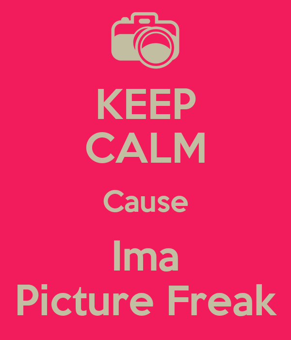 KEEP CALM Cause Ima Picture Freak