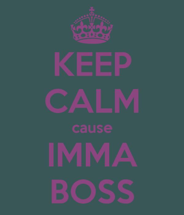 KEEP CALM cause IMMA BOSS