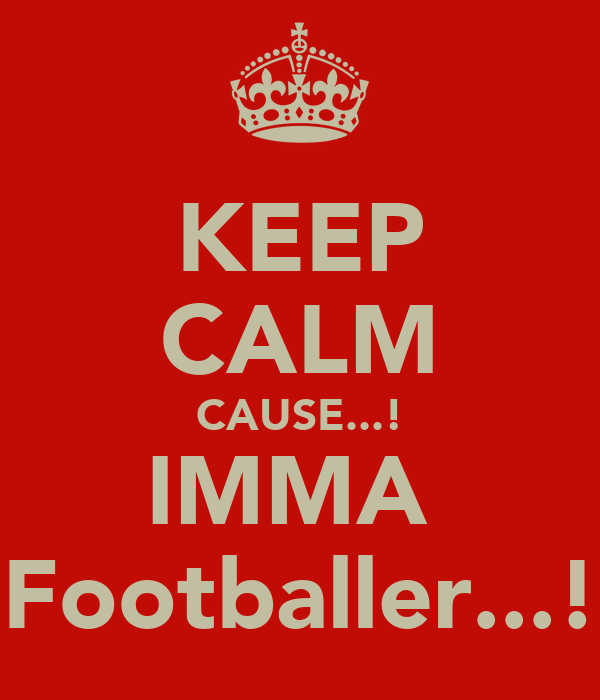 KEEP CALM CAUSE...! IMMA  Footballer...!