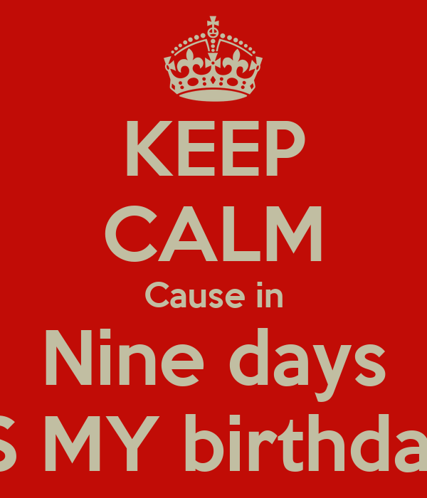 KEEP CALM Cause in Nine days IS MY birthday