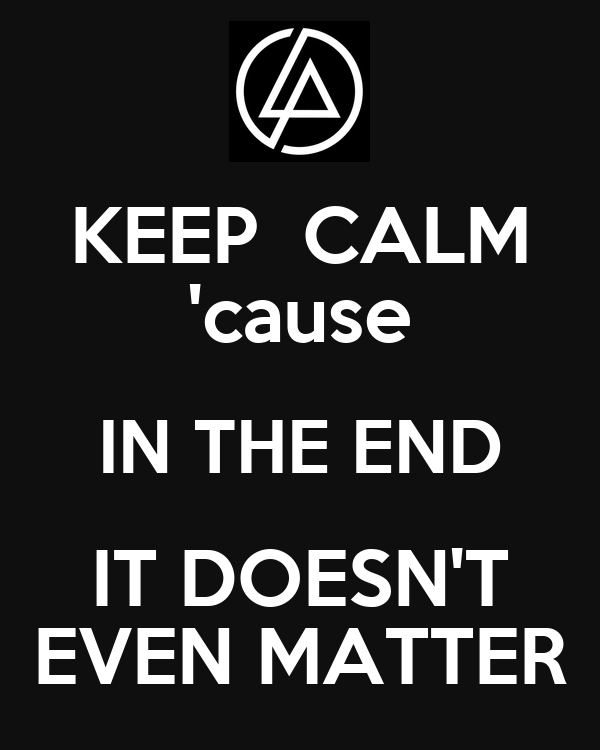 KEEP  CALM 'cause IN THE END IT DOESN'T EVEN MATTER