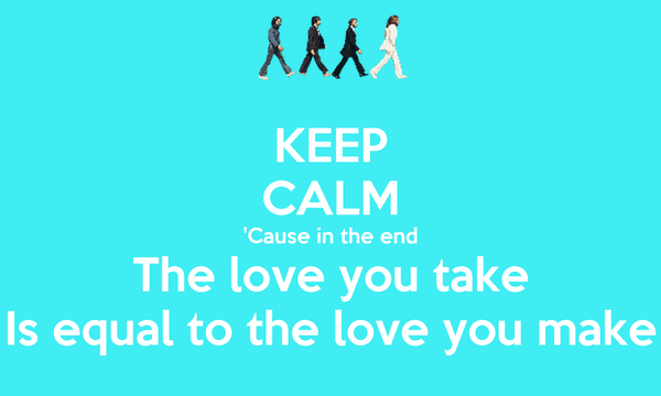 KEEP CALM 'Cause in the end The love you take Is equal to the love you make