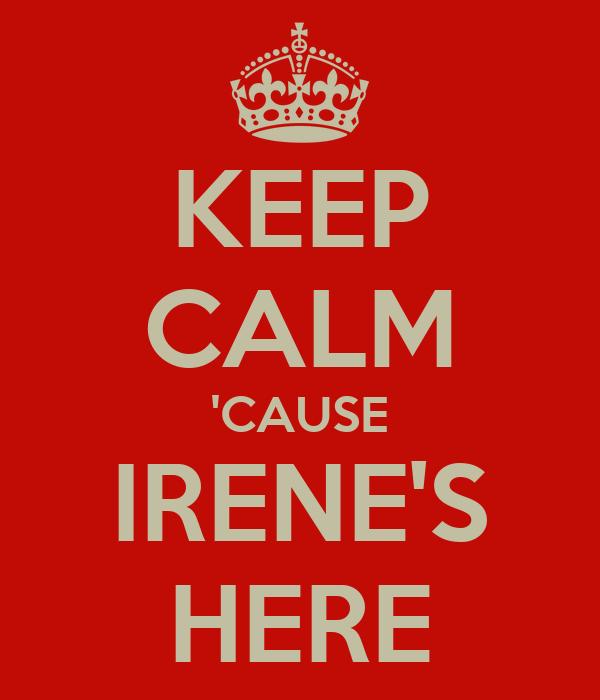 KEEP CALM 'CAUSE IRENE'S HERE
