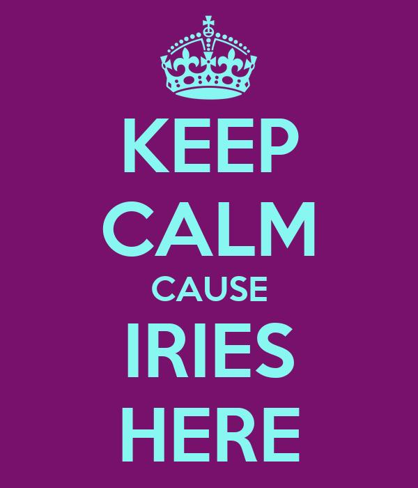 KEEP CALM CAUSE IRIES HERE