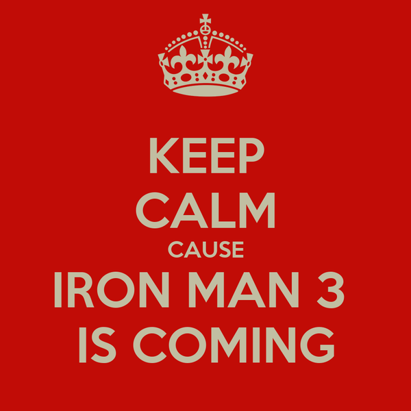 KEEP CALM CAUSE IRON MAN 3  IS COMING