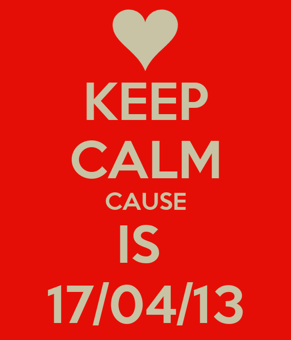 KEEP CALM CAUSE IS  17/04/13