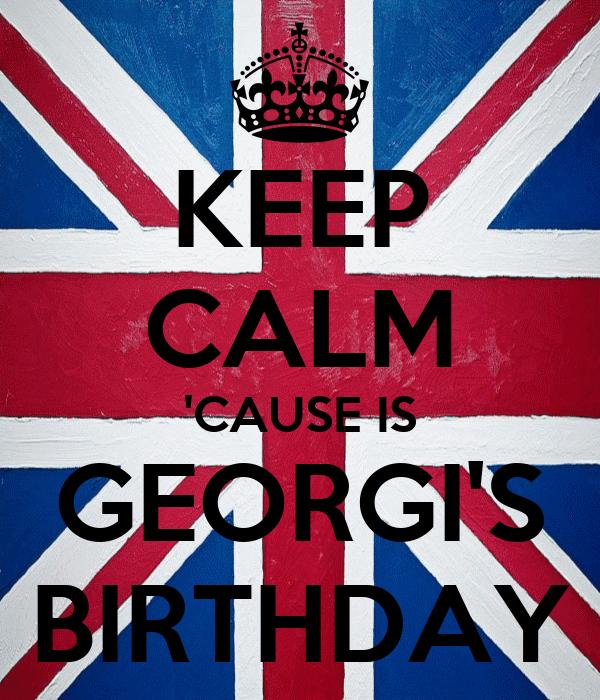 KEEP CALM 'CAUSE IS GEORGI'S BIRTHDAY