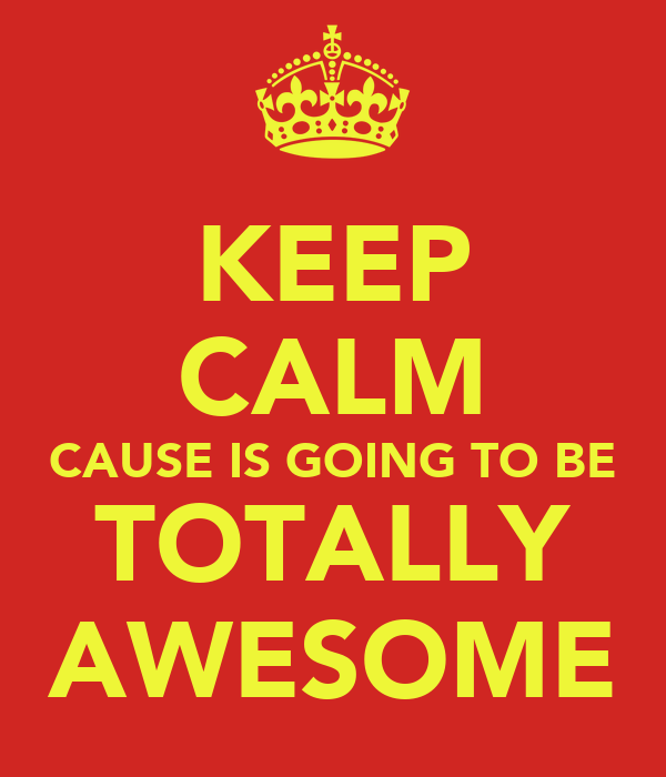 KEEP CALM CAUSE IS GOING TO BE TOTALLY AWESOME