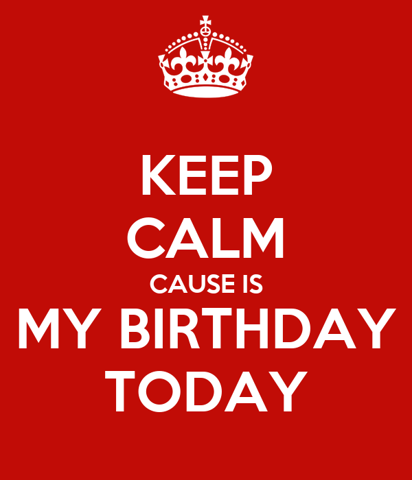 KEEP CALM CAUSE IS MY BIRTHDAY TODAY